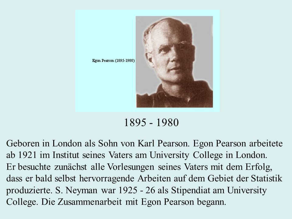 1895 - 1980 Geboren in London als Sohn von Karl Pearson. Egon Pearson arbeitete. ab 1921 im Institut seines Vaters am University College in London.