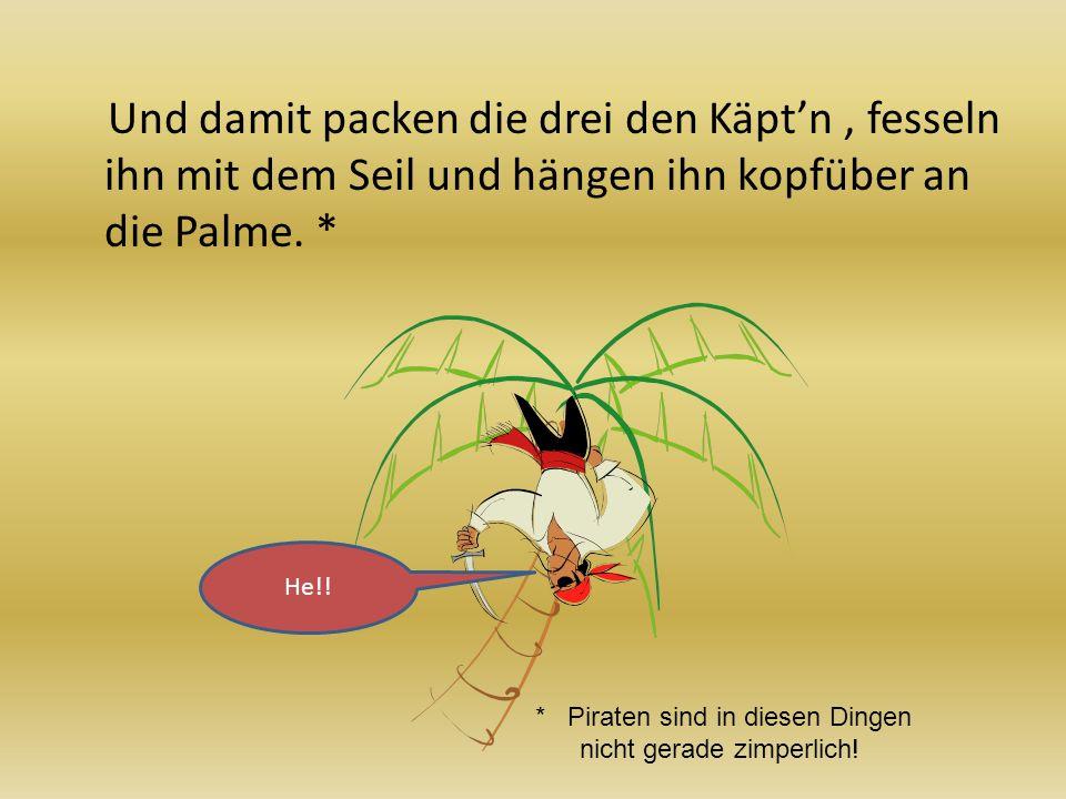 Und damit packen die drei den Käpt'n , fesseln ihn mit dem Seil und hängen ihn kopfüber an die Palme. *