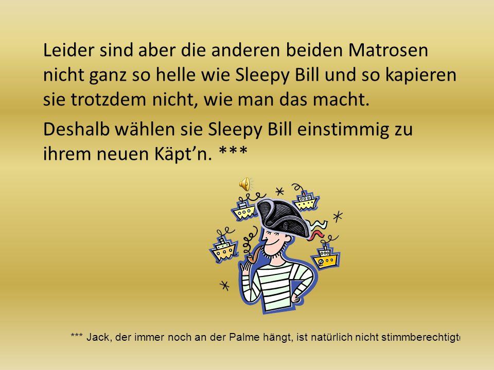 Leider sind aber die anderen beiden Matrosen nicht ganz so helle wie Sleepy Bill und so kapieren sie trotzdem nicht, wie man das macht. Deshalb wählen sie Sleepy Bill einstimmig zu ihrem neuen Käpt'n. ***