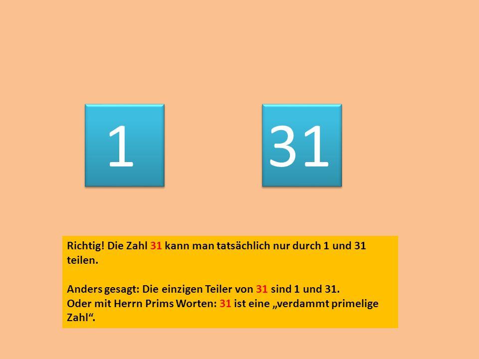 1 31. Richtig! Die Zahl 31 kann man tatsächlich nur durch 1 und 31 teilen. Anders gesagt: Die einzigen Teiler von 31 sind 1 und 31.
