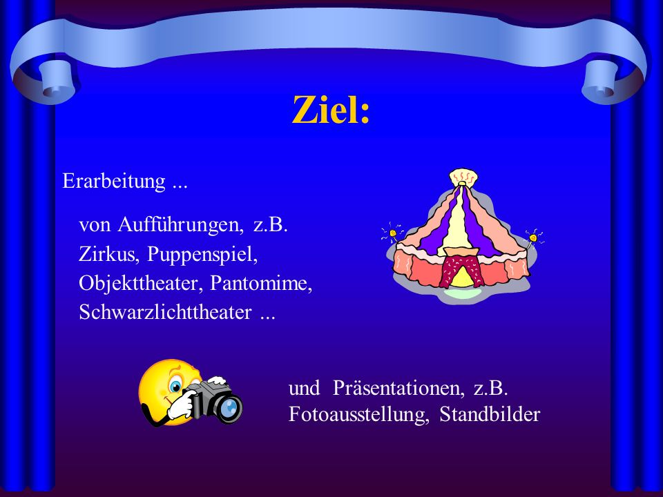 Ziel: Erarbeitung ... von Aufführungen, z.B. Zirkus, Puppenspiel,