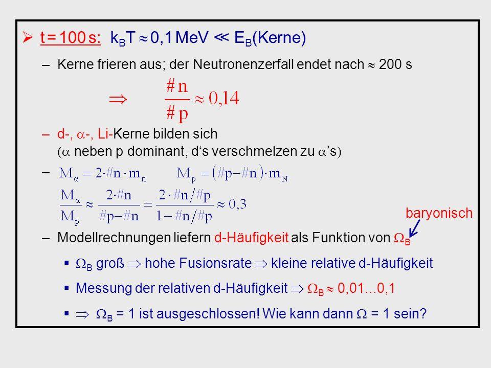 t = 100 s: kBT  0,1 MeV ≪ EB(Kerne)