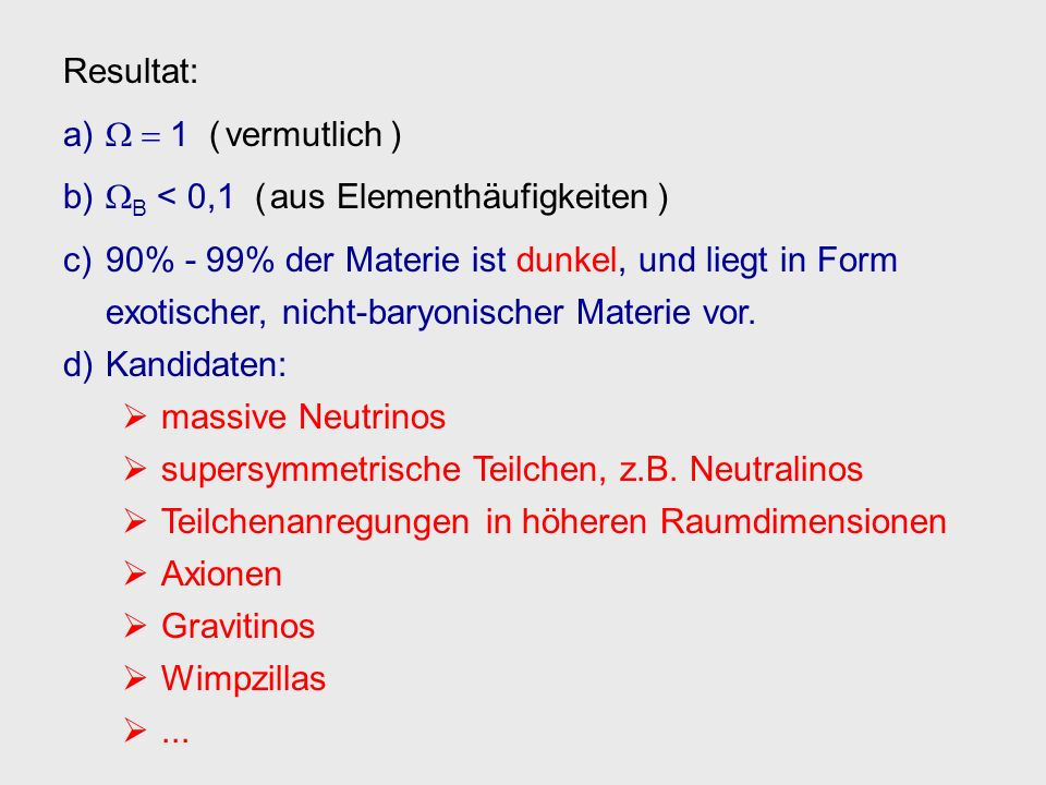 Resultat:W  1 ( vermutlich ) WB < 0,1 ( aus Elementhäufigkeiten ) 90% - 99% der Materie ist dunkel, und liegt in Form.