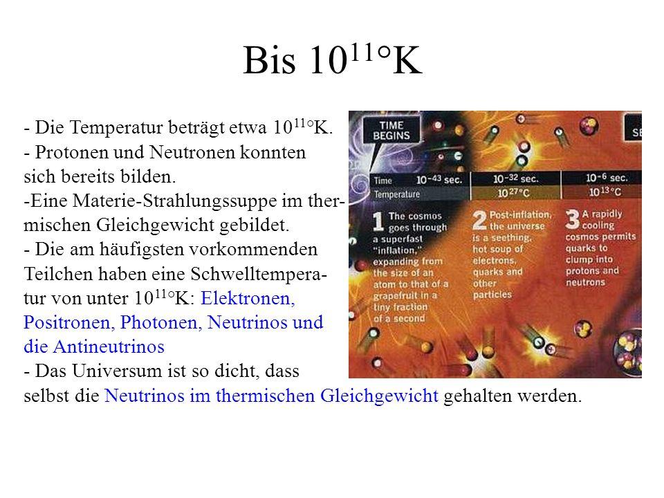 Bis 1011°K - Die Temperatur beträgt etwa 1011°K.