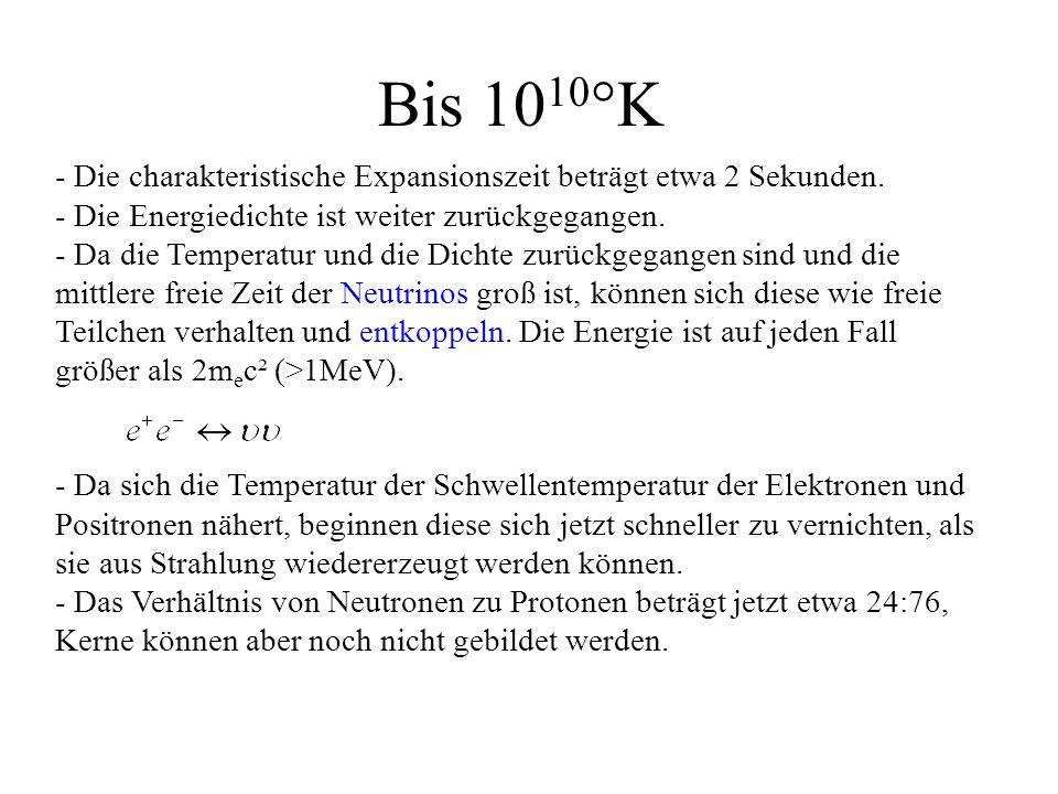 Bis 1010°K - Die charakteristische Expansionszeit beträgt etwa 2 Sekunden. - Die Energiedichte ist weiter zurückgegangen.
