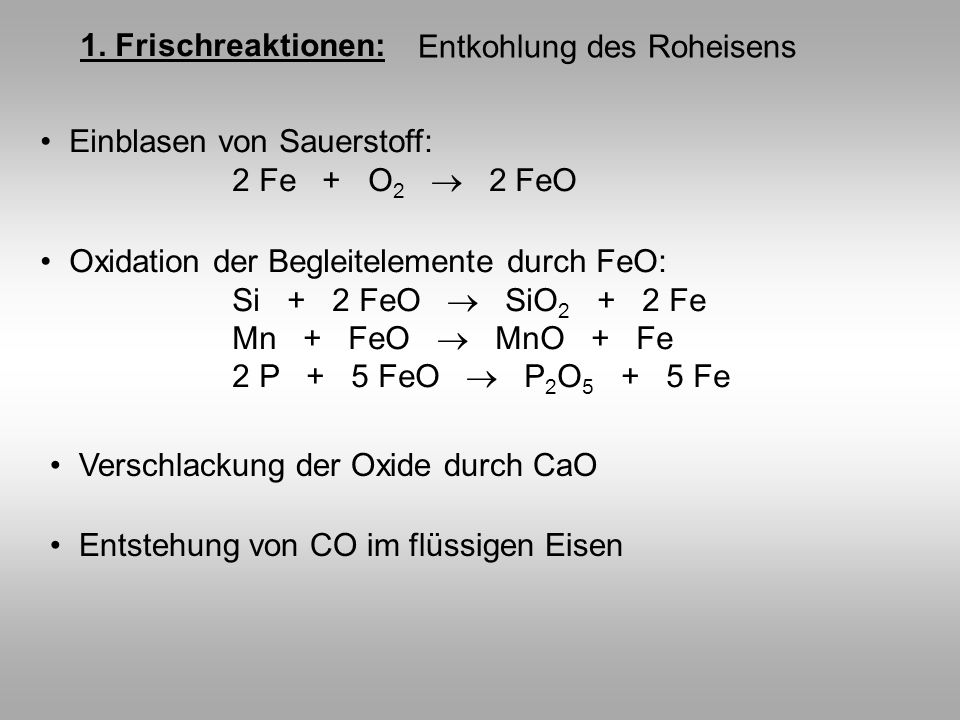 1. Frischreaktionen: Entkohlung des Roheisens. Einblasen von Sauerstoff: 2 Fe + O2  2 FeO.