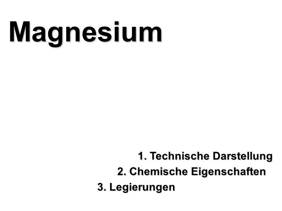 Magnesium 1. Technische Darstellung 2. Chemische Eigenschaften