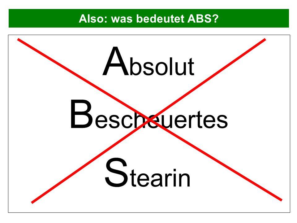 Also: was bedeutet ABS Absolut Bescheuertes Stearin