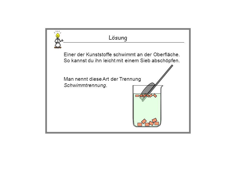 Lösung Einer der Kunststoffe schwimmt an der Oberfläche. So kannst du ihn leicht mit einem Sieb abschöpfen.