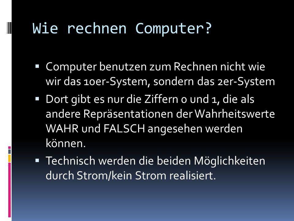 Wie rechnen Computer Computer benutzen zum Rechnen nicht wie wir das 10er-System, sondern das 2er-System.