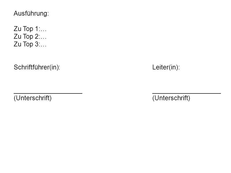 Ausführung: Zu Top 1:… Zu Top 2:… Zu Top 3:… Schriftführer(in): Leiter(in): ___________________ ___________________.