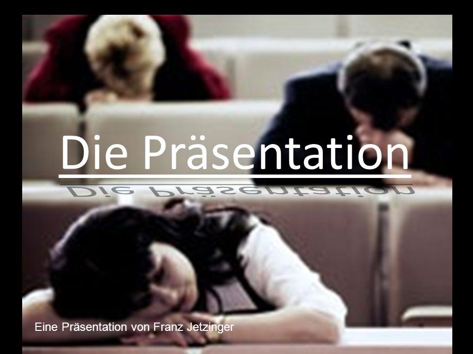Die Präsentation Eine Präsentation von Franz Jetzinger