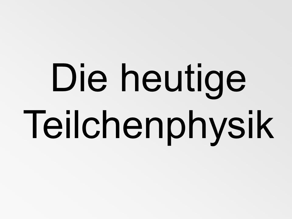 Die heutige Teilchenphysik