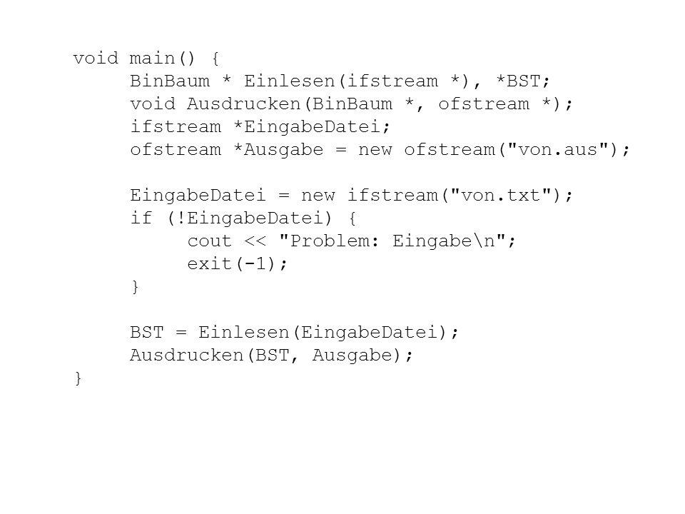 void main() { BinBaum * Einlesen(ifstream *), *BST; void Ausdrucken(BinBaum *, ofstream *); ifstream *EingabeDatei;