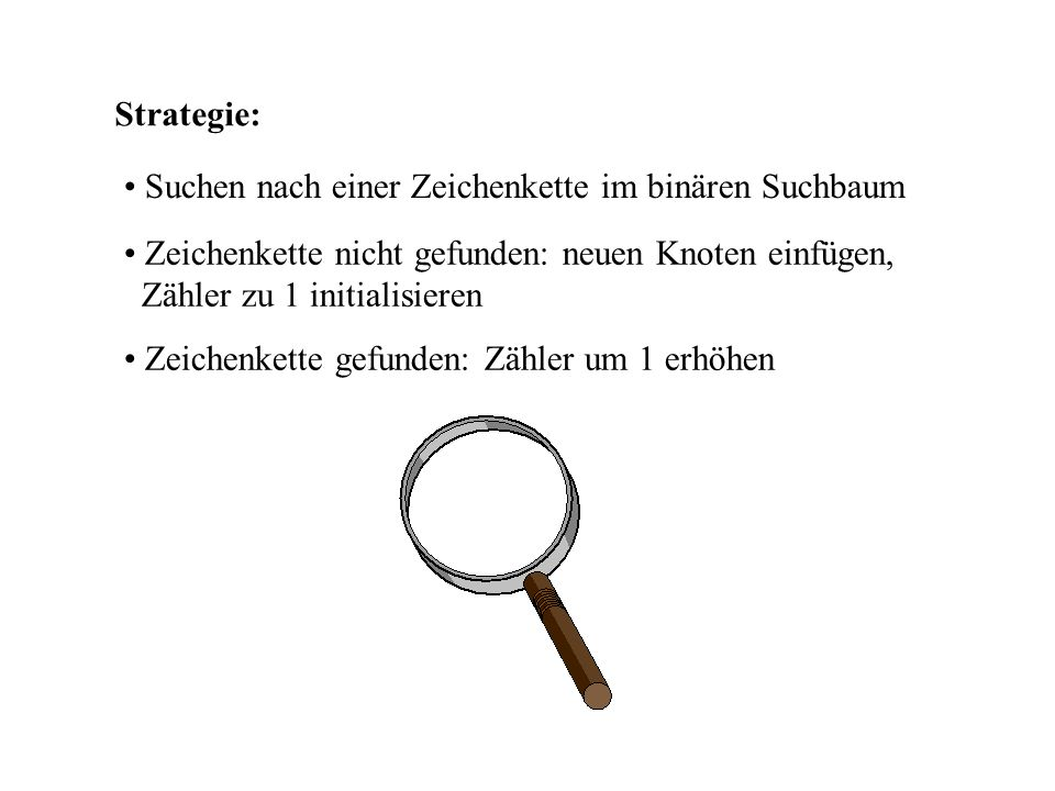 Strategie: Suchen nach einer Zeichenkette im binären Suchbaum. Zeichenkette nicht gefunden: neuen Knoten einfügen, Zähler zu 1 initialisieren.