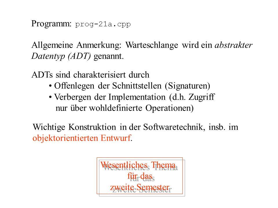 Programm: prog-21a.cpp Allgemeine Anmerkung: Warteschlange wird ein abstrakter. Datentyp (ADT) genannt.