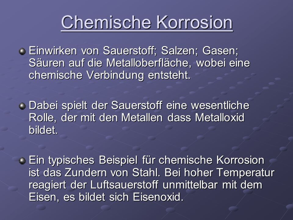 Chemische Korrosion Einwirken von Sauerstoff; Salzen; Gasen; Säuren auf die Metalloberfläche, wobei eine chemische Verbindung entsteht.
