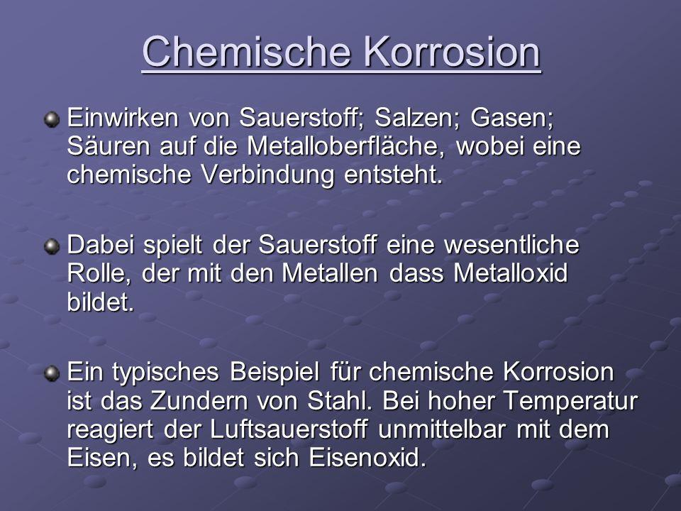 Chemische KorrosionEinwirken von Sauerstoff; Salzen; Gasen; Säuren auf die Metalloberfläche, wobei eine chemische Verbindung entsteht.