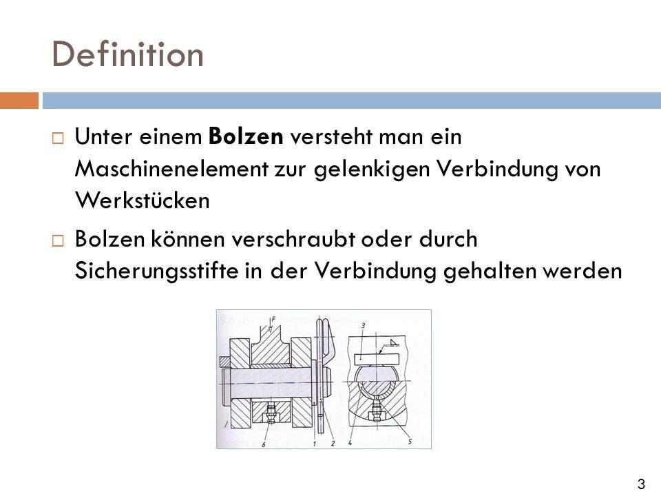 Definition Unter einem Bolzen versteht man ein Maschinenelement zur gelenkigen Verbindung von Werkstücken.