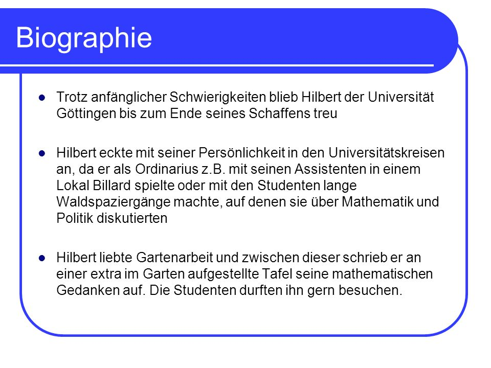 BiographieTrotz anfänglicher Schwierigkeiten blieb Hilbert der Universität Göttingen bis zum Ende seines Schaffens treu.
