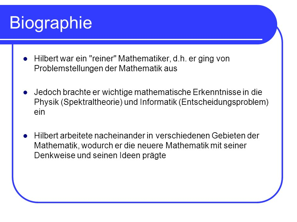 BiographieHilbert war ein reiner Mathematiker, d.h. er ging von Problemstellungen der Mathematik aus.