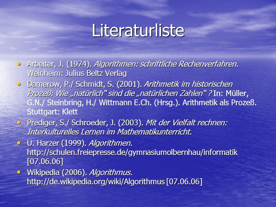 Literaturliste Arbeiter, J. (1974). Algorithmen: schriftliche Rechenverfahren. Weinheim: Julius Beltz Verlag.