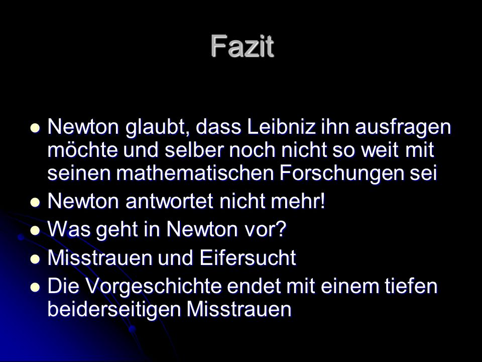 Fazit Newton glaubt, dass Leibniz ihn ausfragen möchte und selber noch nicht so weit mit seinen mathematischen Forschungen sei.