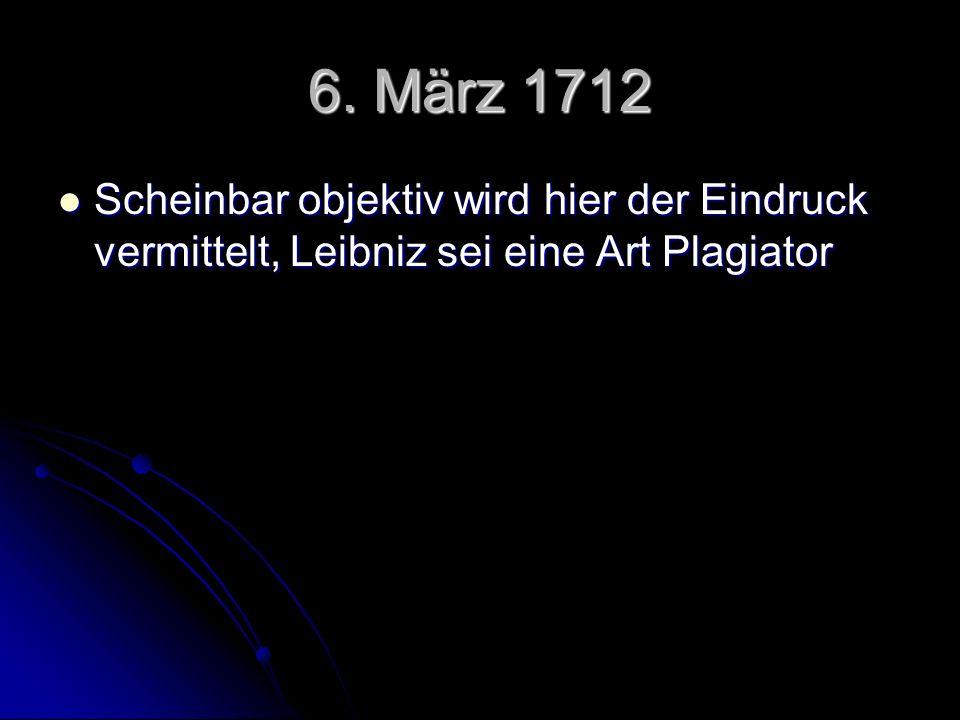 6. März 1712 Scheinbar objektiv wird hier der Eindruck vermittelt, Leibniz sei eine Art Plagiator