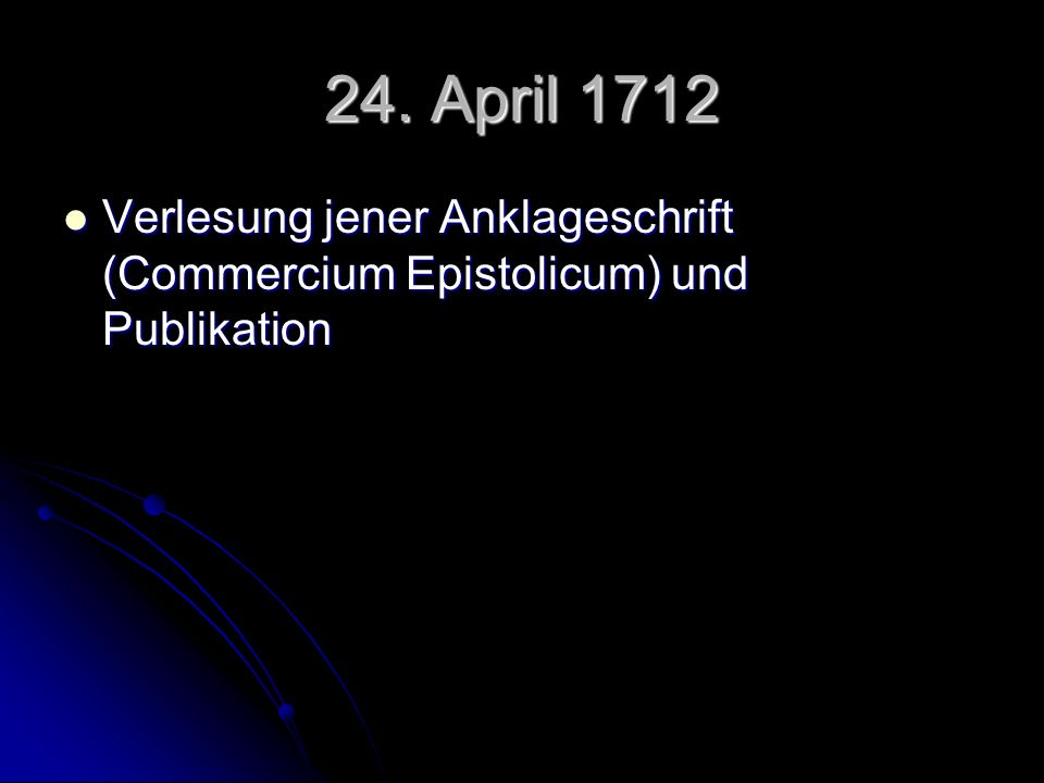 24. April 1712 Verlesung jener Anklageschrift (Commercium Epistolicum) und Publikation