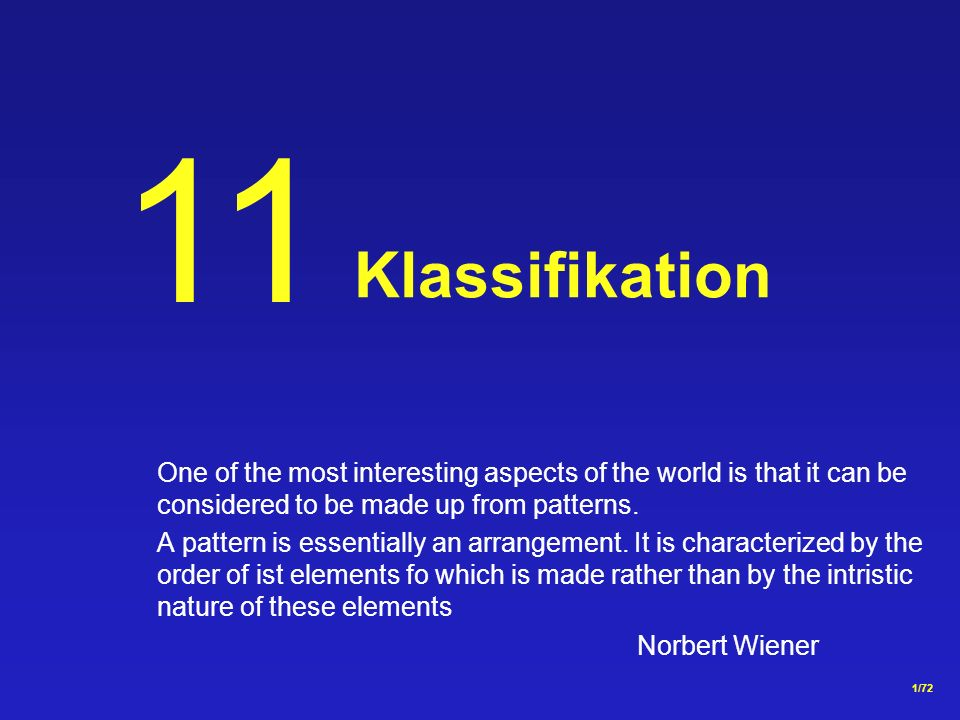 11 Klassifikation. One of the most interesting aspects of the world is that it can be considered to be made up from patterns.