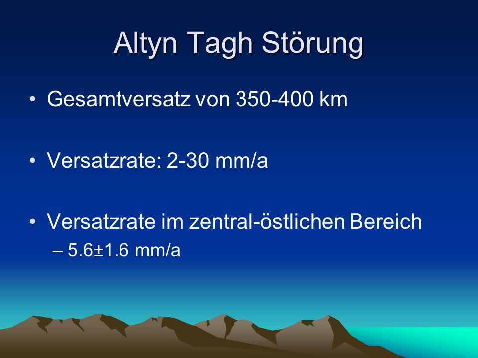 Altyn Tagh Störung Gesamtversatz von 350-400 km Versatzrate: 2-30 mm/a