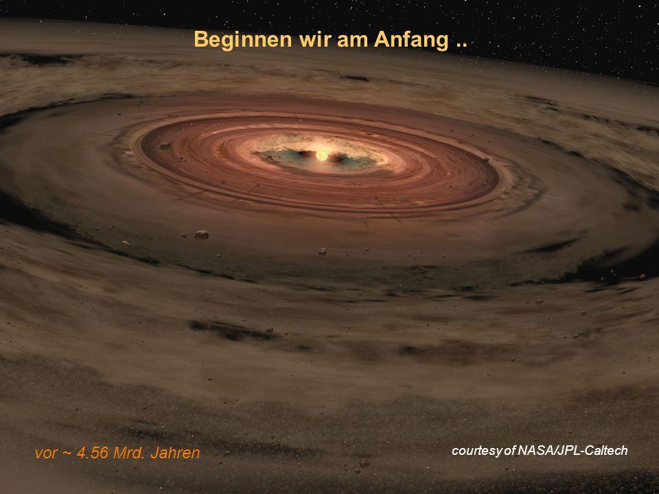 Beginnen wir am Anfang .. vor ~ 4.56 Mrd. Jahren