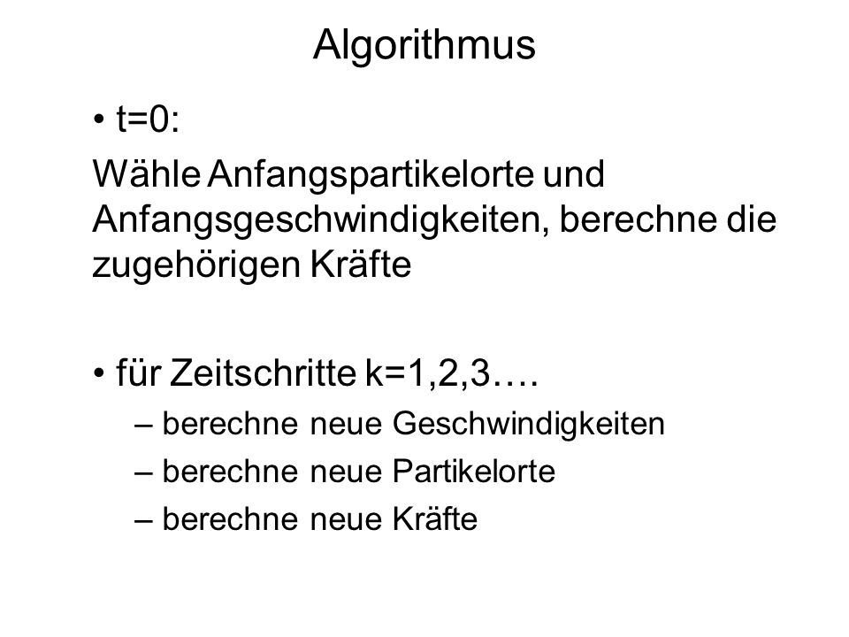Algorithmus t=0: Wähle Anfangspartikelorte und Anfangsgeschwindigkeiten, berechne die zugehörigen Kräfte.