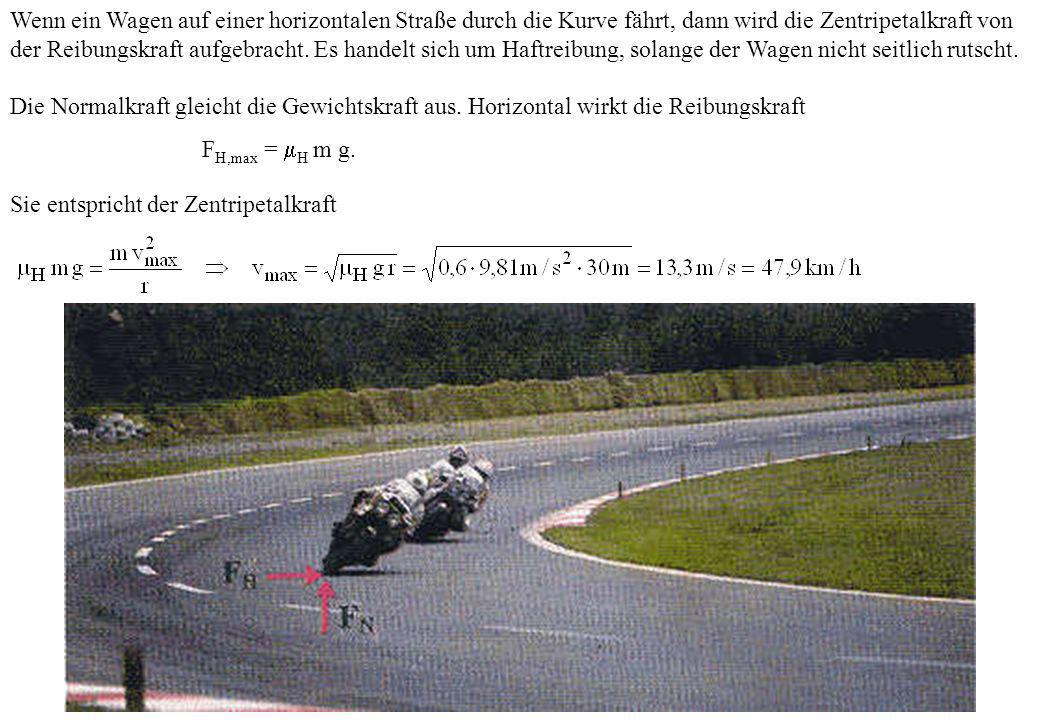 Wenn ein Wagen auf einer horizontalen Straße durch die Kurve fährt, dann wird die Zentripetalkraft von der Reibungskraft aufgebracht. Es handelt sich um Haftreibung, solange der Wagen nicht seitlich rutscht.