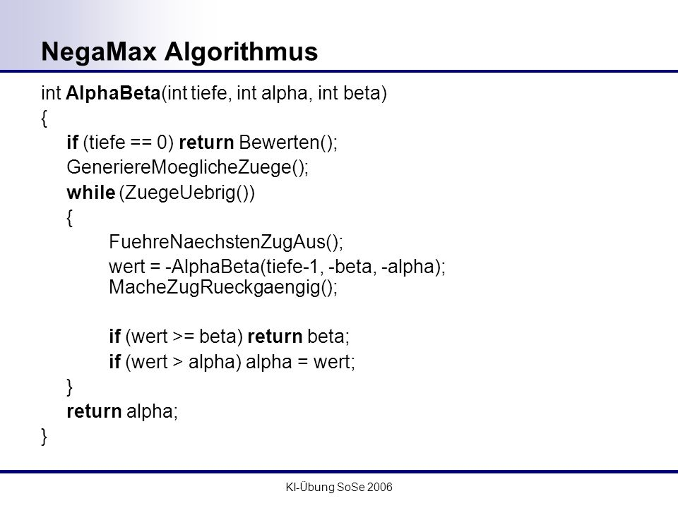 NegaMax Algorithmus int AlphaBeta(int tiefe, int alpha, int beta) {
