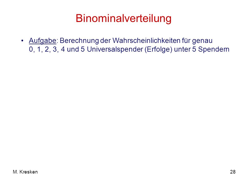 Binominalverteilung Aufgabe: Berechnung der Wahrscheinlichkeiten für genau 0, 1, 2, 3, 4 und 5 Universalspender (Erfolge) unter 5 Spendern.