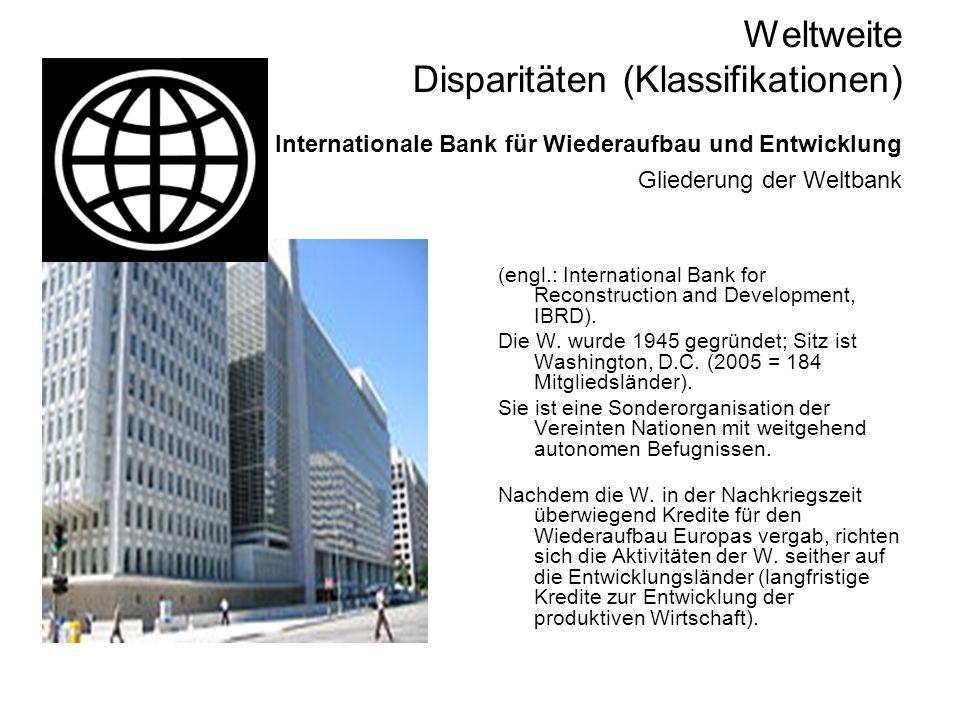 Weltweite Disparitäten (Klassifikationen) Internationale Bank für Wiederaufbau und Entwicklung Gliederung der Weltbank