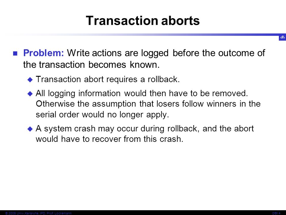 Transaction aborts Problem: Write actions are logged before the outcome of the transaction becomes known.