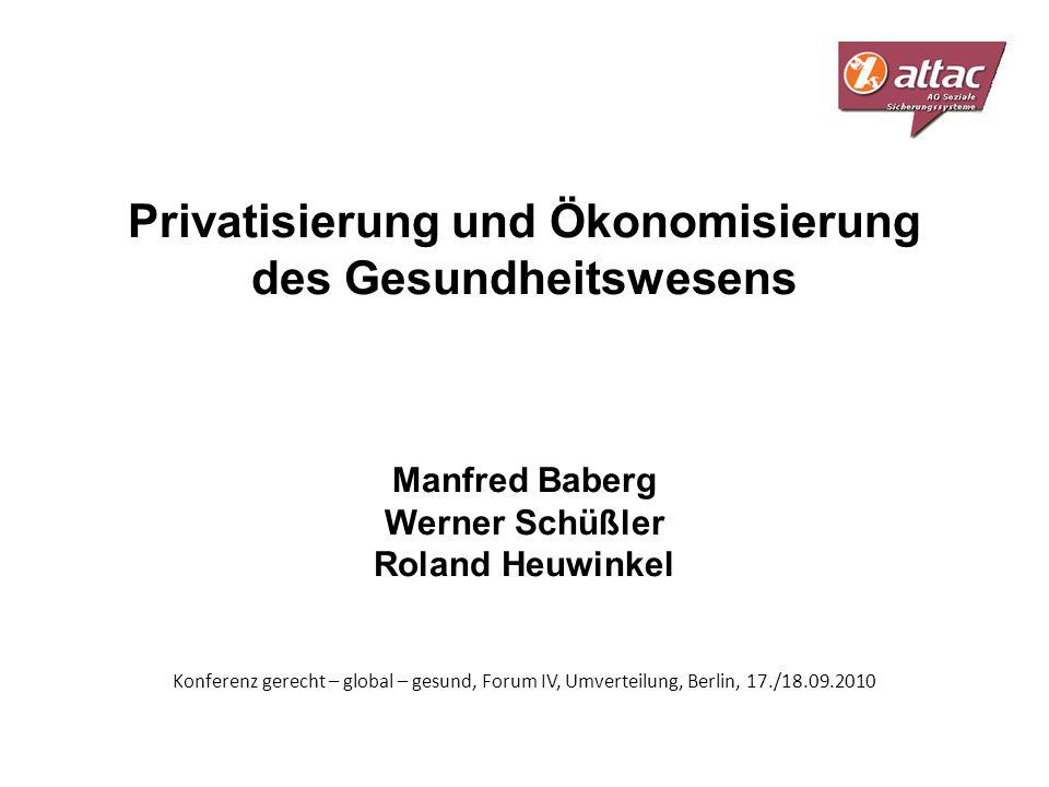 Privatisierung und Ökonomisierung des Gesundheitswesens Manfred Baberg Werner Schüßler Roland Heuwinkel Konferenz gerecht – global – gesund, Forum IV, Umverteilung, Berlin, 17./18.09.2010