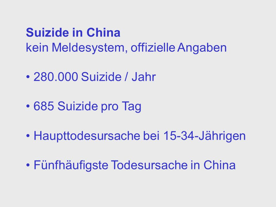 Suizide in China kein Meldesystem, offizielle Angaben. 280.000 Suizide / Jahr. 685 Suizide pro Tag.