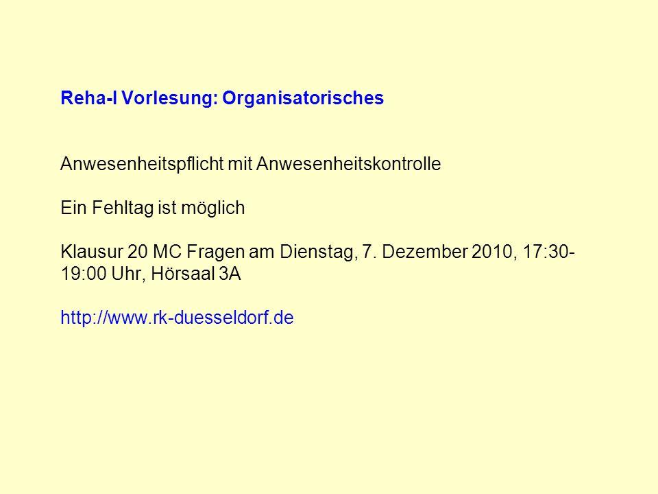 Reha-I Vorlesung: Organisatorisches Anwesenheitspflicht mit Anwesenheitskontrolle Ein Fehltag ist möglich Klausur 20 MC Fragen am Dienstag, 7. Dezember 2010, 17:30-19:00 Uhr, Hörsaal 3A http://www.rk-duesseldorf.de