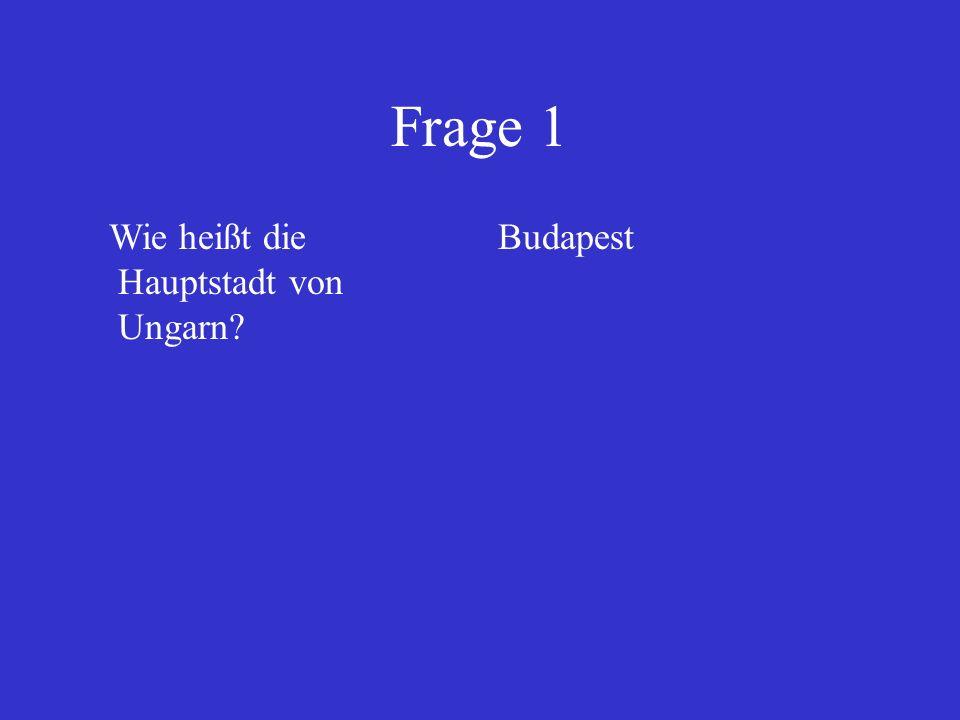 Frage 1 Wie heißt die Hauptstadt von Ungarn Budapest