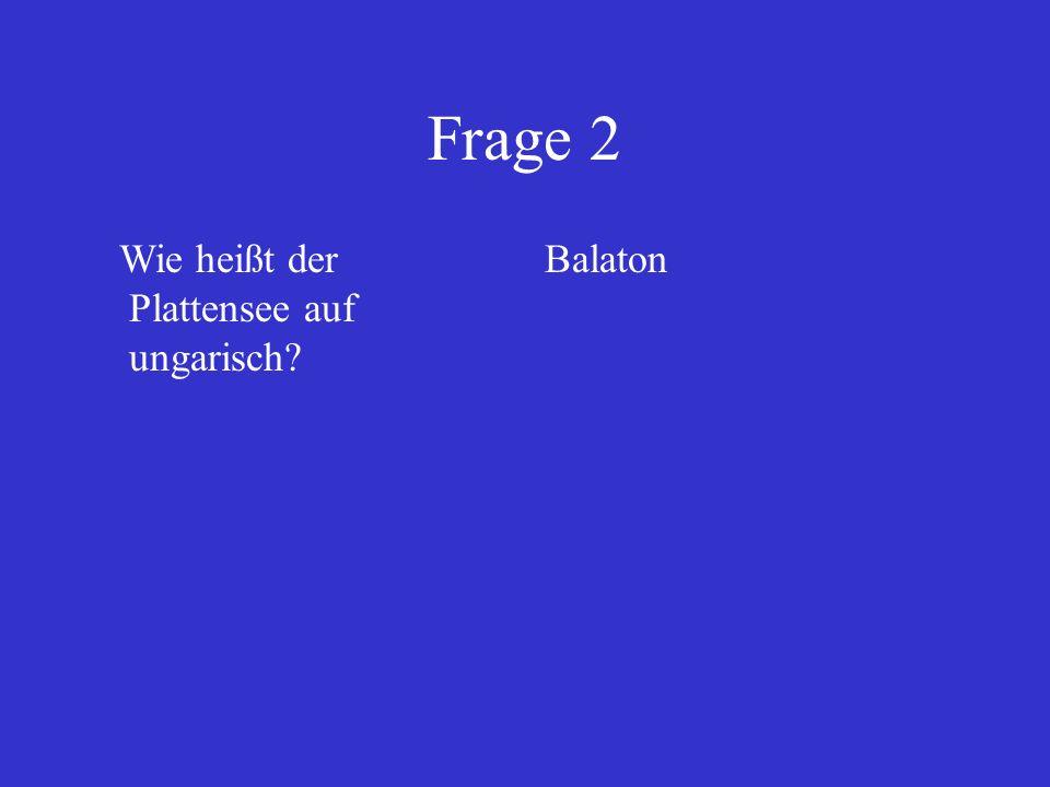 Frage 2 Wie heißt der Plattensee auf ungarisch Balaton