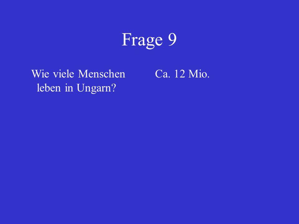 Frage 9 Wie viele Menschen leben in Ungarn Ca. 12 Mio.