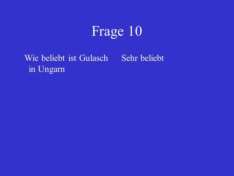 Frage 10 Wie beliebt ist Gulasch in Ungarn Sehr beliebt