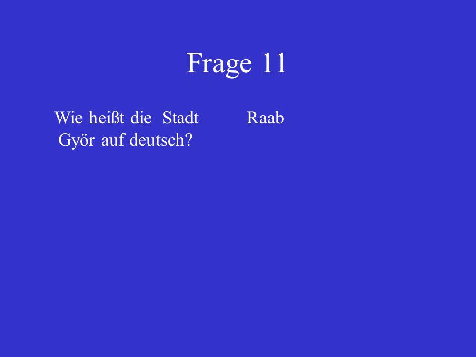 Frage 11 Wie heißt die Stadt Györ auf deutsch Raab