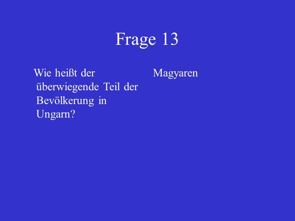 Frage 13 Wie heißt der überwiegende Teil der Bevölkerung in Ungarn