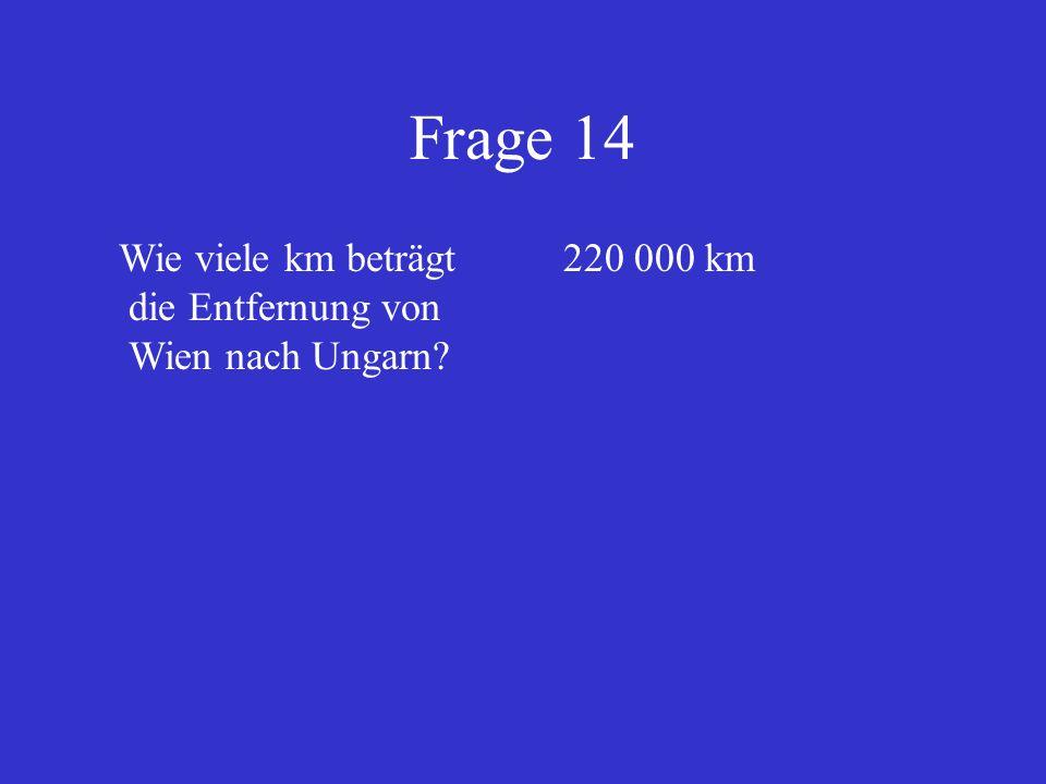 Frage 14 Wie viele km beträgt die Entfernung von Wien nach Ungarn