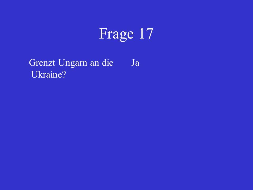 Frage 17 Grenzt Ungarn an die Ukraine Ja