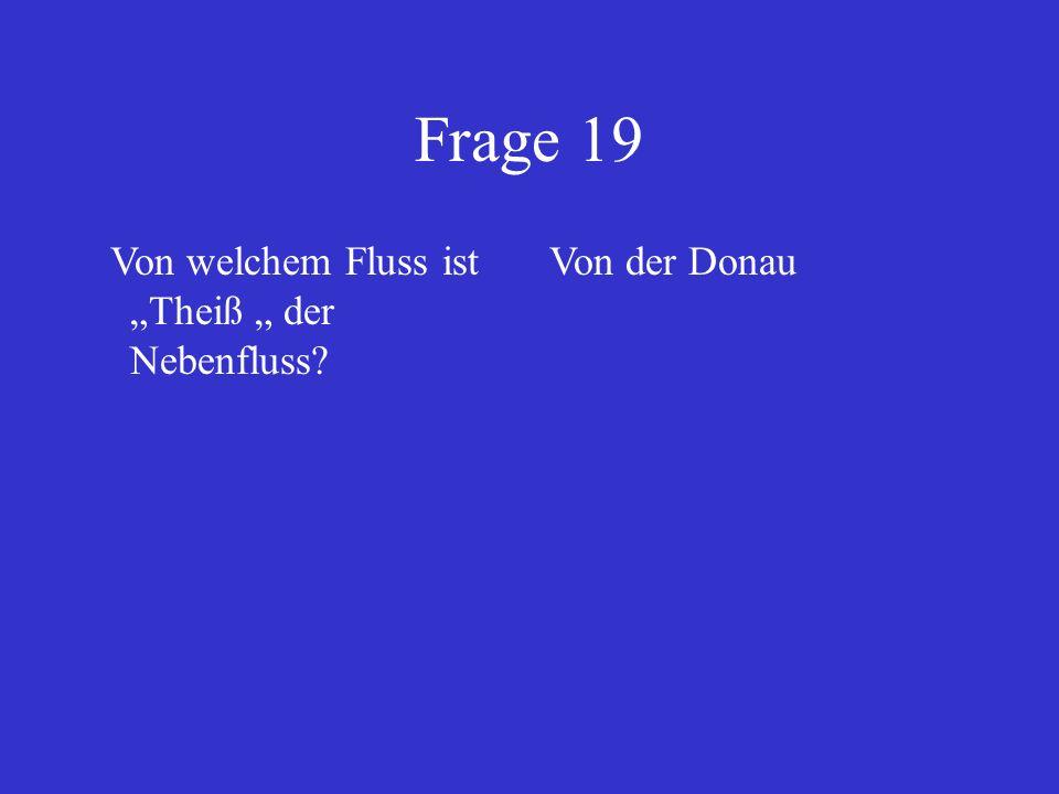 """Frage 19 Von welchem Fluss ist """"Theiß """" der Nebenfluss Von der Donau"""